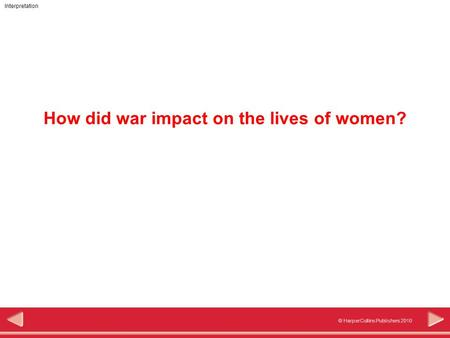 © HarperCollins Publishers 2010 Interpretation How did war impact on the lives of women?