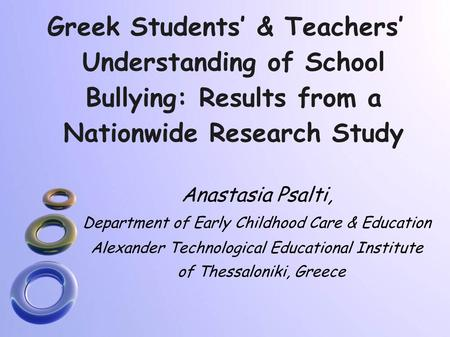 Greek Students' & Teachers' Understanding of School Bullying: Results from a Nationwide Research Study Anastasia Psalti, Department of Early Childhood.