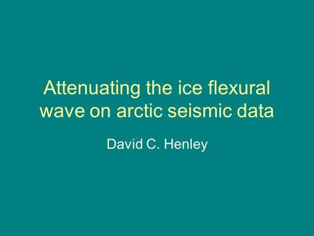 Attenuating the ice flexural wave on arctic seismic data David C. Henley.