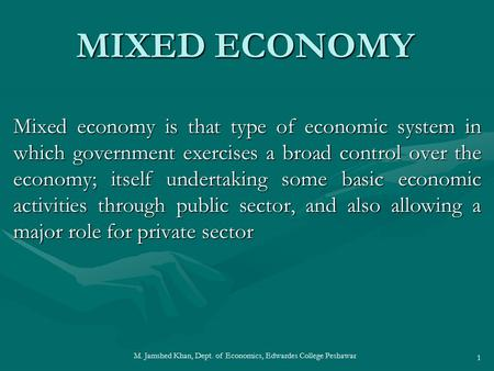 M. Jamshed Khan, Dept. of Economics, Edwardes College Peshawar 1 MIXED ECONOMY Mixed economy is that type of economic system in which government exercises.