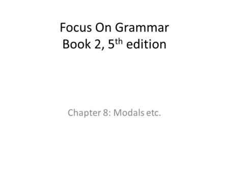 Focus On Grammar Book 2, 5 th edition Chapter 8: Modals etc.
