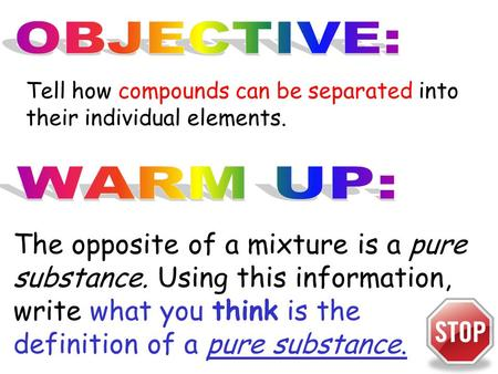 Tell how compounds can be separated into their individual elements. The opposite of a mixture is a pure substance. Using this information, write what you.