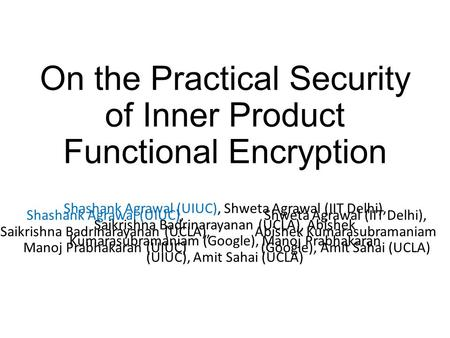 On the Practical Security of Inner Product Functional Encryption Shashank Agrawal (UIUC), Shweta Agrawal (IIT Delhi), Saikrishna Badrinarayanan (UCLA),