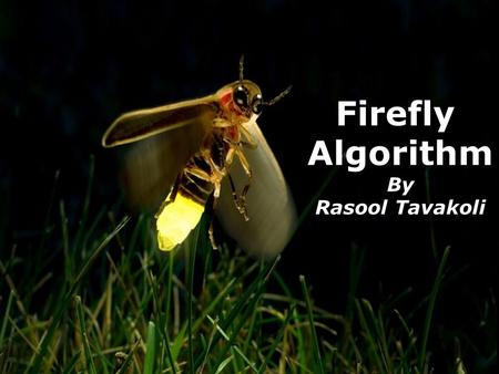 1 Firefly Algorithm By Rasool Tavakoli. 2 Outline Abstract Introduction Particle Swarm Optimization Firefly Algorithm Comparison of FA with PSO and GA.