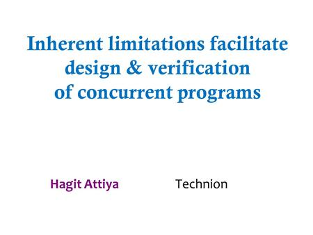 Inherent limitations facilitate design & verification of concurrent programs Hagit Attiya Technion.