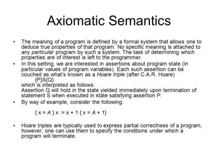 Axiomatic Semantics The meaning of a program is defined by a formal system that allows one to deduce true properties of that program. No specific meaning.