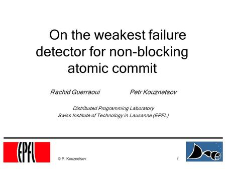 1 © P. Kouznetsov On the weakest failure detector for non-blocking atomic commit Rachid Guerraoui Petr Kouznetsov Distributed Programming Laboratory Swiss.