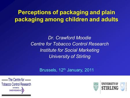 Perceptions of packaging and plain packaging among children and adults Dr. Crawford Moodie Centre for Tobacco Control Research Institute for Social Marketing.