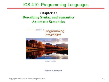 Copyright © 2006 Addison-Wesley. All rights reserved.1-1 ICS 410: Programming Languages Chapter 3 : Describing Syntax and Semantics Axiomatic Semantics.
