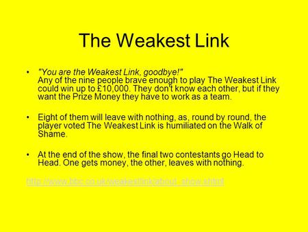 The Weakest Link You are the Weakest Link, goodbye! Any of the nine people brave enough to play The Weakest Link could win up to £10,000. They don't.