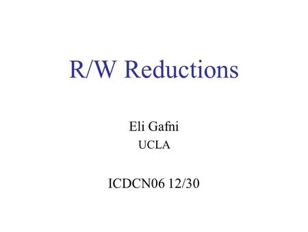 "R/W Reductions Eli Gafni UCLA ICDCN06 12/30. Outline Tasks and r/w impossible task: –2 cons –3 cons NP-completeness R/W reduction ""Weakest Unsolvable."