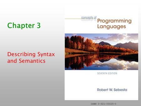 ISBN 0-321-33025-0 Chapter 3 Describing Syntax and Semantics.