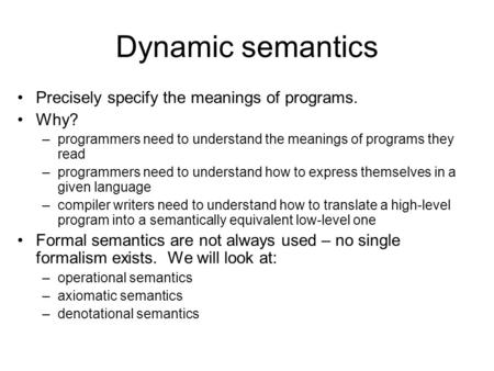 Dynamic semantics Precisely specify the meanings of programs. Why? –programmers need to understand the meanings of programs they read –programmers need.