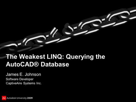 The Weakest LINQ: Querying the AutoCAD® Database James E. Johnson Software Developer CaptiveAire Systems Inc.
