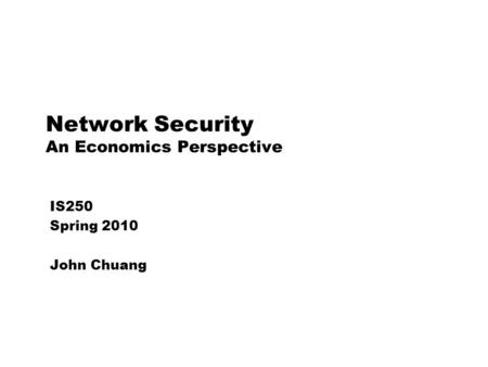 Network Security An Economics Perspective IS250 Spring 2010 John Chuang.