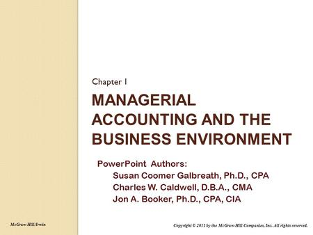 MANAGERIAL ACCOUNTING AND THE BUSINESS ENVIRONMENT Chapter 1 PowerPoint Authors: Susan Coomer Galbreath, Ph.D., CPA Charles W. Caldwell, D.B.A., CMA Jon.