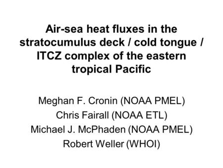 Air-sea heat fluxes in the stratocumulus deck / cold tongue / ITCZ complex of the eastern tropical Pacific Meghan F. Cronin (NOAA PMEL) Chris Fairall (NOAA.