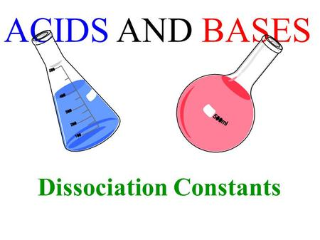 ACIDS AND BASES Dissociation Constants. weaker the acid, the stronger its conjugate base stronger the acid, the weaker its conjugate base.