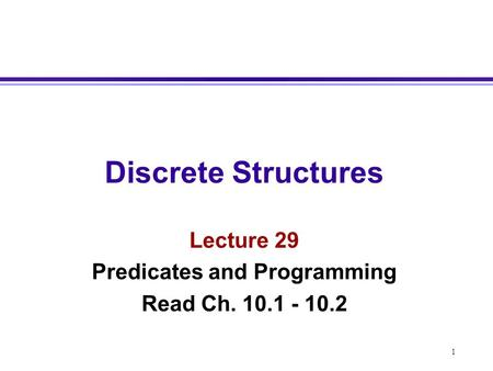 1 Discrete Structures Lecture 29 Predicates and Programming Read Ch. 10.1 - 10.2.