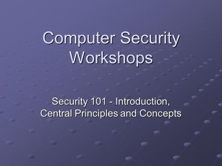 Computer Security Workshops Security 101 - Introduction, Central Principles and Concepts.