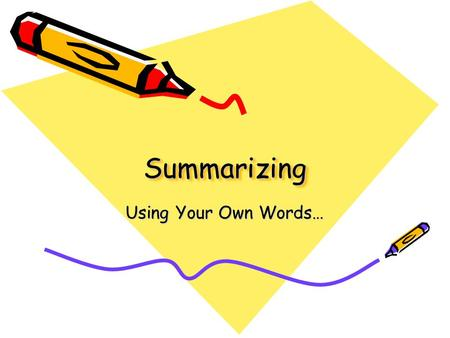 SummarizingSummarizing Using Your Own Words…. Summarizing Why do it? Comprehension: To reduce information to essential ideas in order to: – Understand.