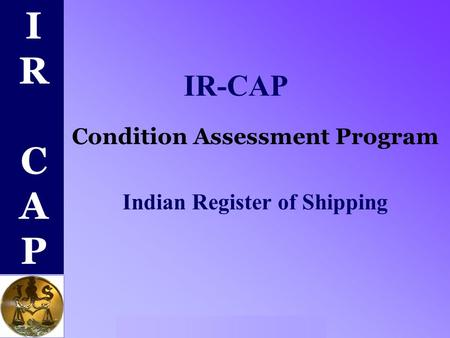 IR CAPIR CAP Indian Register of Shipping IR-CAP Condition Assessment Program Indian Register of Shipping.