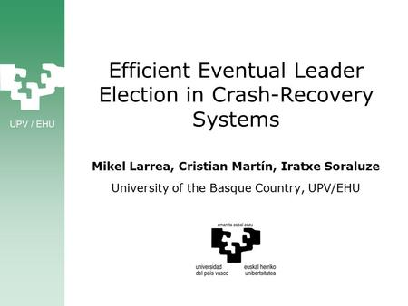 UPV / EHU Efficient Eventual Leader Election in Crash-Recovery Systems Mikel Larrea, Cristian Martín, Iratxe Soraluze University of the Basque Country,