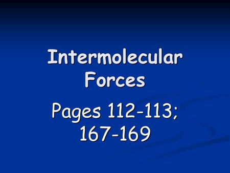 Intermolecular Forces Pages 112-113; 167-169. Intermolecular Forces Forces of attraction between molecules Forces of attraction between molecules Link.