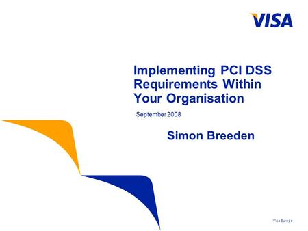 Visa Europe Implementing PCI DSS Requirements Within Your Organisation September 2008 Simon Breeden.