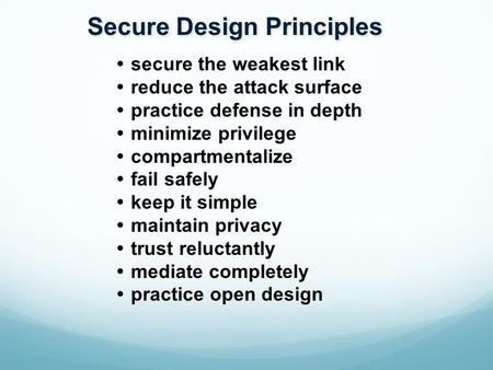 Secure Design Principles  secure the weakest link  reduce the attack surface  practice defense in depth  minimize privilege  compartmentalize  fail.