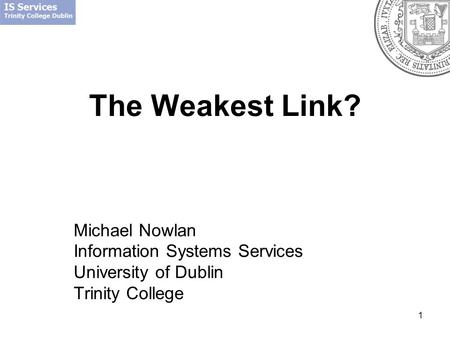1 The Weakest Link? Michael Nowlan Information Systems Services University of Dublin Trinity College.