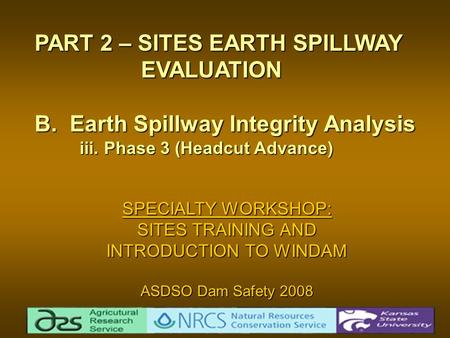 SPECIALTY WORKSHOP: SITES TRAINING AND INTRODUCTION TO WINDAM ASDSO Dam Safety 2008 PART 2 – SITES EARTH SPILLWAY EVALUATION EVALUATION B. Earth Spillway.
