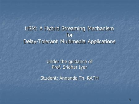 1 Under the guidance of Prof. Sridhar Iyer Student: Annanda Th. RATH HSM: A Hybrid Streaming Mechanism for Delay-Tolerant Multimedia Applications.