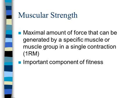 Muscular Strength n Maximal amount of force that can be generated by a specific muscle or muscle group in a single contraction (1RM) n Important component.