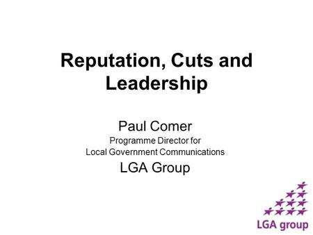 Reputation, Cuts and Leadership Paul Comer Programme Director for Local Government Communications LGA Group.
