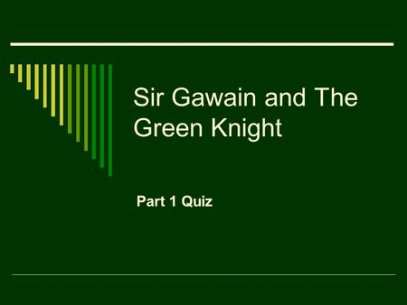 Sir Gawain and The Green Knight Part 1 Quiz. 1. Why does the Green Knight come seeking King Arthur? a. to give him a present b. to fight him c. to challenge.