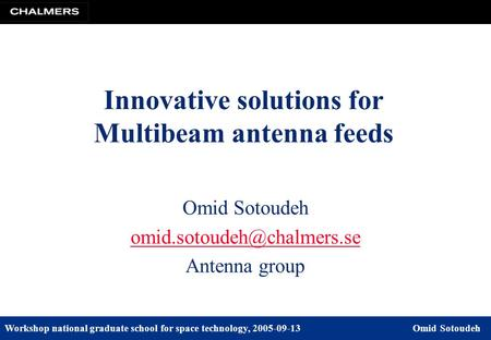 Workshop national graduate school for space technology, 2005-09-13Omid Sotoudeh Omid Sotoudeh Antenna group Innovative solutions.
