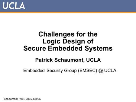 Schaumont, IWLS 2005, 6/8/05 Challenges for the Logic Design of Secure Embedded Systems Patrick Schaumont, UCLA Embedded Security Group UCLA.