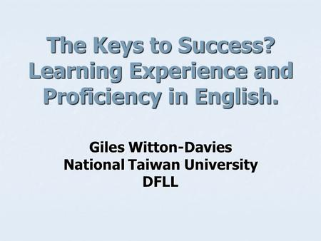 The Keys to Success? Learning Experience and Proficiency in English. Giles Witton-Davies National Taiwan University DFLL.