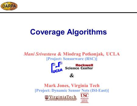 Coverage Algorithms Mani Srivastava & Miodrag Potkonjak, UCLA [Project: Sensorware (RSC)] & Mark Jones, Virginia Tech [Project: Dynamic Sensor Nets (ISI-East)]
