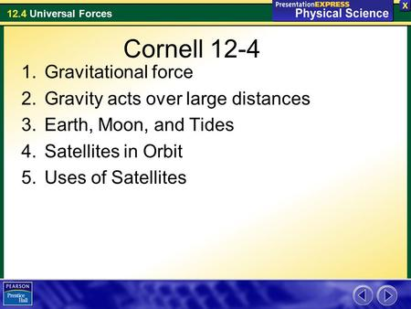 12.4 Universal Forces Cornell 12-4 1.Gravitational force 2.Gravity acts over large distances 3.Earth, Moon, and Tides 4.Satellites in Orbit 5.Uses of Satellites.