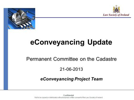Confidential Not to be copied or distributed without express written consent of the Law Society of Ireland eConveyancing Update Permanent Committee on.