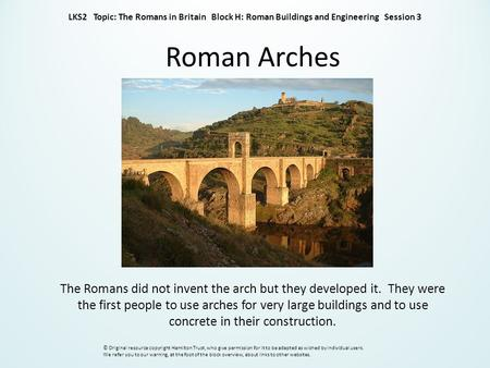 Roman Arches The Romans did not invent the arch but they developed it. They were the first people to use arches for very large buildings and to use concrete.