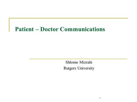 1 Patient – Doctor Communications Shlomo Mizrahi Rutgers University.