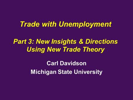 Trade with Unemployment Part 3: New Insights & Directions Using New Trade Theory Carl Davidson Michigan State University.