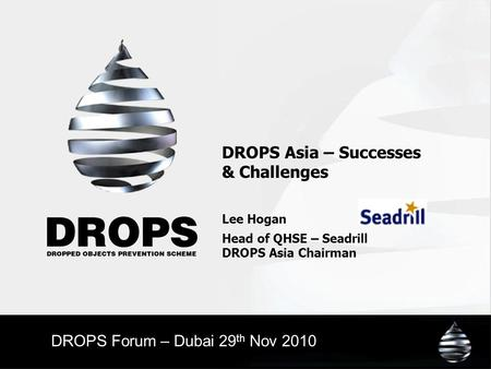 DROPS Asia – Successes & Challenges Lee Hogan Head of QHSE – Seadrill DROPS Asia Chairman DROPS Forum – Dubai 29 th Nov 2010.