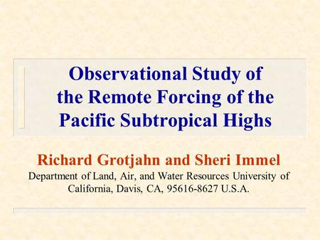 Observational Study of the Remote Forcing of the Pacific Subtropical Highs Richard Grotjahn and Sheri Immel Department of Land, Air, and Water Resources.