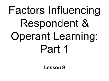Factors Influencing Respondent & Operant Learning: Part 1 Lesson 9.