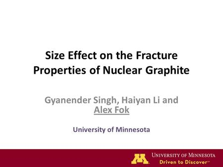 Size Effect on the Fracture Properties of Nuclear Graphite Gyanender Singh, Haiyan Li and Alex Fok University of Minnesota.