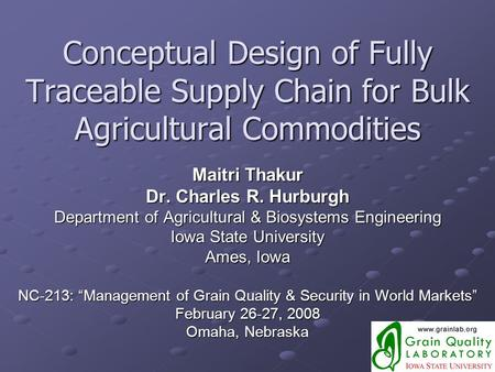 Conceptual Design of Fully Traceable Supply Chain for Bulk Agricultural Commodities Maitri Thakur Dr. Charles R. Hurburgh Department of Agricultural &